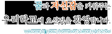 꿈과 자신감을 키워주는 우리학교에 오신것을 환영합니다 Welcome to  Yeosu information Science High School.